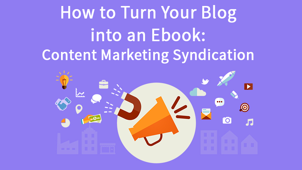 How To Turn Your Blog Into An Ebook: Content Marketing Syndication