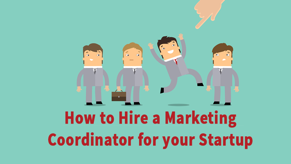 How To Hire A Marketing Coordinator At Your Startup