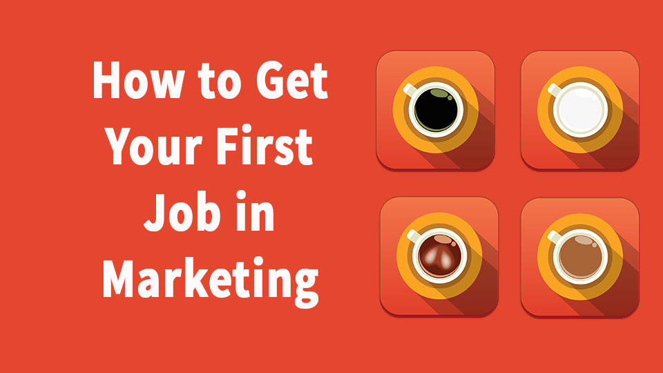 How To Get Your First Job In Marketing