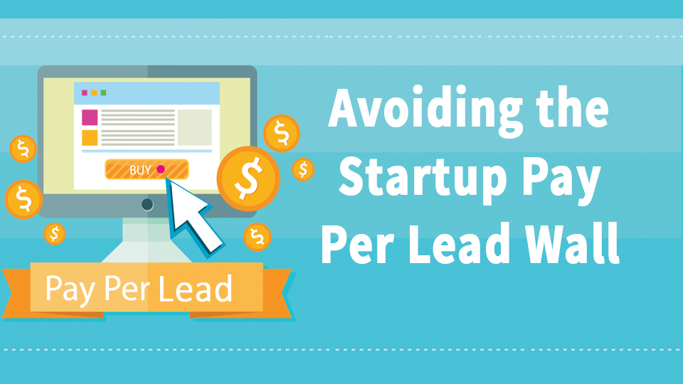 Avoiding The Startup Pay Per Lead Wall