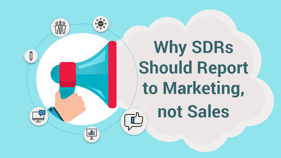 Why SDRs Should Report To Marketing, Not Sales